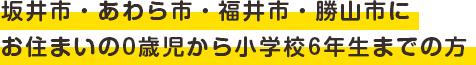 坂井市・あわら市・福井市・勝山市にお住まいの0歳児から小学校6年生までの方
